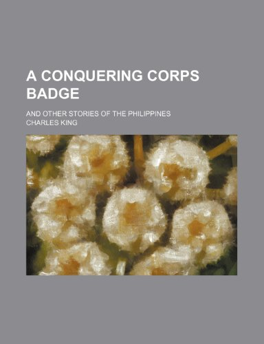 9780217150224: A Conquering Corps Badge; And Other Stories of the Philippines