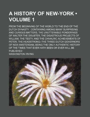 9780217153294: A History of New-York (Volume 1); From the Beginning of the World to the End of the Dutch Dynasty Containing Among Many Surprising and Curious ... Projects of William, the Testy, and th
