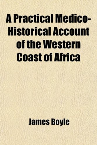 9780217154666: A Practical Medico-Historical Account of the Western Coast of Africa; Embracing a Topographical Description of Its Shores, Rivers, and Settlements, ... the Causes, Symptoms, and Treatment, of the F