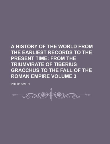 A History of the World from the Earliest Records to the Present Time; From the triumvirate of Tiberius Gracchus to the fall of the Roman empire Volume 3 (9780217154802) by Philip Smith