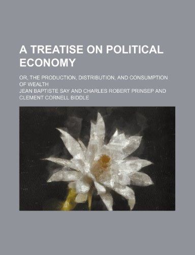 A treatise on political economy; or, The production, distribution, and consumption of wealth (0217155480) by Say, Jean Baptiste