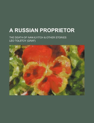 9780217156394: A Russian Proprietor; The Death of Ivan Ilyitch & Other Stories