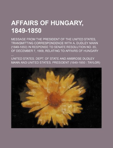 9780217166850: Affairs of Hungary, 1849-1850; Message from the President of the United States, transmitting correspondence with A. Dudley Mann (1849-1850) in ... 7, 1909, relating to affairs of Hungary