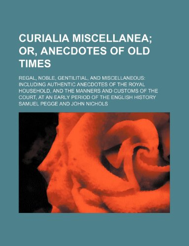 9780217197915: Curialia Miscellanea; Or, Anecdotes of Old Times. Regal, Noble, Gentilitial, and Miscellaneous Including Authentic Anecdotes of the Royal Household, ... at an Early Period of the English History