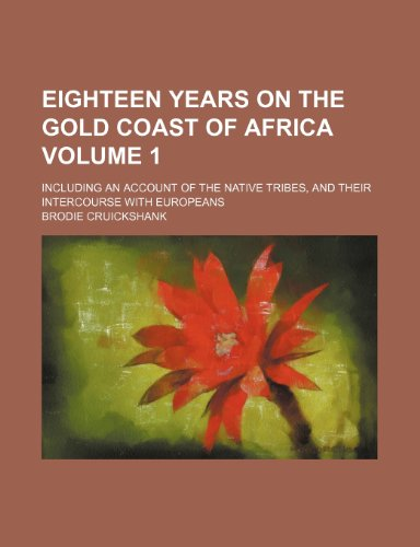 9780217208017: Eighteen years on the Gold Coast of Africa; including an account of the native tribes, and their intercourse with Europeans Volume 1