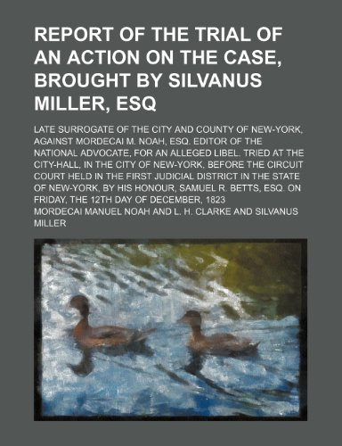9780217213561: Report of the Trial of an Action on the Case, Brought by Silvanus Miller, Esq: Late Surrogate of the City and County of New-York, Against Mordecai M. ... Advocate, for an Alleged Libel. Tried at the