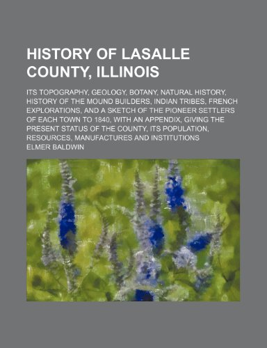 9780217221610: History of Lasalle County, Illinois; Its Topography, Geology, Botany, Natural History, History of the Mound Builders, Indian Tribes, French ... With an Appendix, Giving the Present Statu