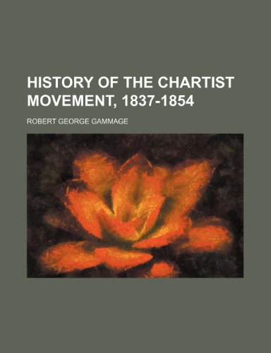 History of the Chartist Movement, 1837-1854: Gammage, Robert Geor