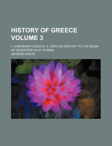9780217225199: History of Greece; I. Legendary Greece. II. Grecian history to the reign of Peisistratus at Athens Volume 3