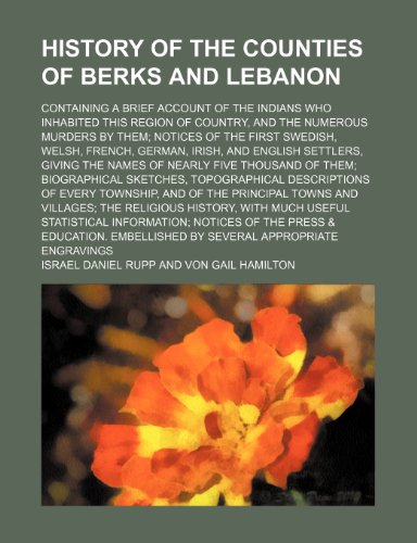 9780217225762: History of the Counties of Berks and Lebanon; Containing a Brief Account of the Indians Who Inhabited This Region of Country, and the Numerous Murders ... Irish, and English Settlers, Giving the Nam