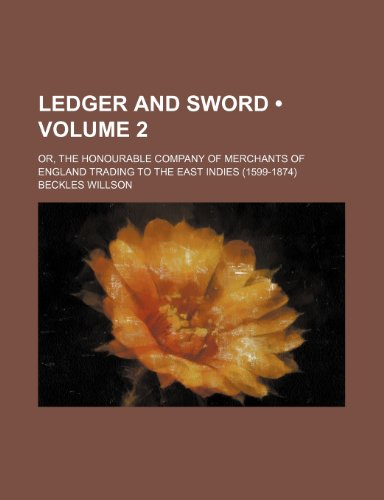 9780217230001: Ledger and Sword (Volume 2); Or, the Honourable Company of Merchants of England Trading to the East Indies (1599-1874)