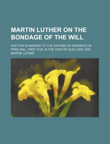 Martin Luther on the bondage of the will; Written in answer to the diatribe of Erasmus on free-will. First pub. in the year of Our Lord 1525 (9780217231251) by Luther, Martin