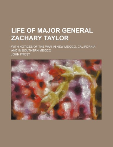 9780217234672: Life of Major General Zachary Taylor; With Notices of the War in New Mexico, California and in Southern Mexico