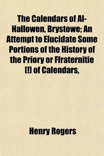 9780217236324: The Calendars of Al-Hallowen, Brystowe; An Attempt to Elucidate Some Portions of the History of the Priory or Ffraternitie [!] of Calendars,