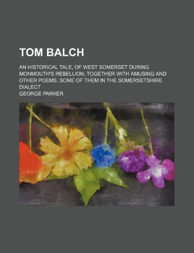 9780217256414: Tom Balch; An Historical Tale, of West Somerset During Monmouth's Rebellion Together With Amusing and Other Poems, Some of Them in the Somersetshire Dialect