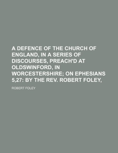 9780217264501: A Defence of the Church of England, in a Series of Discourses, Preach'd at Oldswinford, in Worcestershire; On Ephesians 5,27 by the Rev. Robert Foley