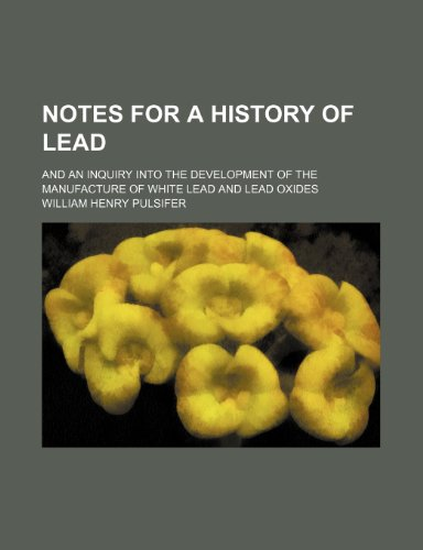 9780217264938: Notes for a History of Lead; And an Inquiry Into the Development of the Manufacture of White Lead and Lead Oxides