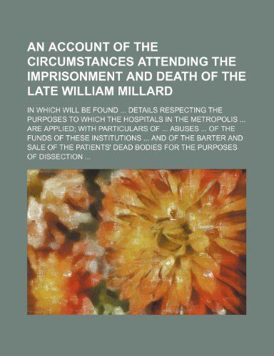 9780217268912: An Account of the circumstances attending the imprisonment and death of the late William Millard; in which will be found details respecting the ... particulars of abuses of the funds of th