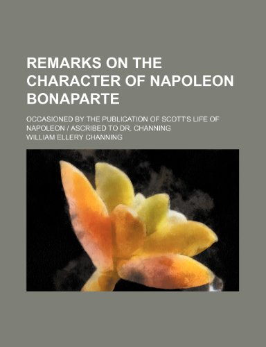 9780217269315: Remarks on the Character of Napoleon Bonaparte; Occasioned by the Publication of Scott's Life of Napoleon | Ascribed to Dr. Channing