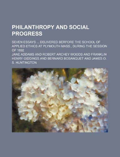 9780217272025: Philanthropy and Social Progress; Seven Essays Delivered Berfore the School of Applied Ethics at Plymouth Mass., During the Session of 1892
