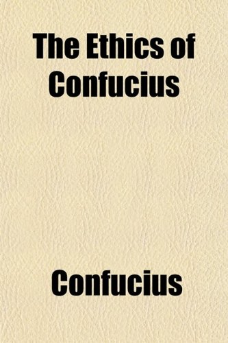 The Ethics of Confucius; The Sayings of the Master and His Disciples Upon the Conduct of the Superior Man, (0217277918) by Confucius
