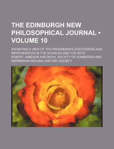 9780217280761: The Edinburgh new philosophical journal (Volume 10); exhibiting a view of the progressive discoveries and improvements in the sciences and the arts