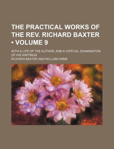 The Practical Works of the Rev. Richard Baxter (Volume 9); With a Life of the Author, and a Critical Examination of His Writings (0217281176) by Richard Baxter
