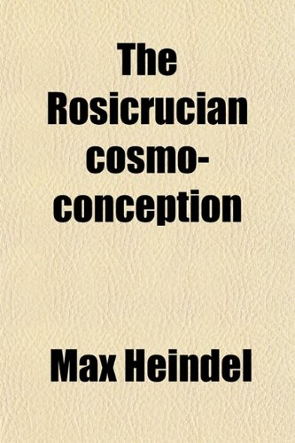 9780217282871: The Rosicrucian Cosmo-Conception; Or, Christian Occult Science, an Elementary Treatise Upon Man's Past Evolution, Present Constitution and Future Deve