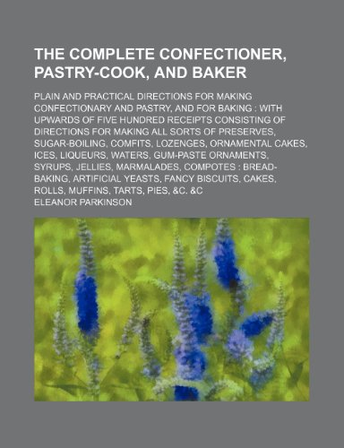 9780217297165: The Complete Confectioner, Pastry-Cook, and Baker; Plain and Practical Directions for Making Confectionary and Pastry, and for Baking With Upwards of ... Sorts of Preserves, Sugar-Boiling, Comfits,