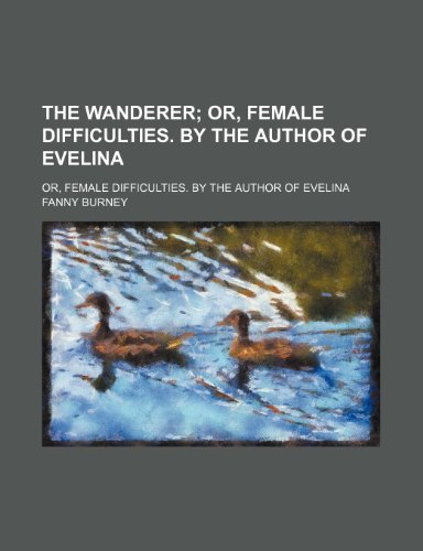 The Wanderer; Or, Female Difficulties. by the Author of Evelina. Or, Female Difficulties. by the Author of Evelina (9780217298247) by Fanny Burney