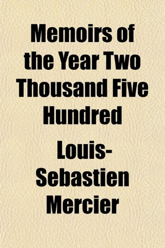 Memoirs of the Year Two Thousand Five Hundred (Volume 1) (9780217301541) by Louis-Sbastien Mercier