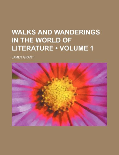 Walks and Wanderings in the World of Literature (Volume 1) (9780217304146) by Grant, James