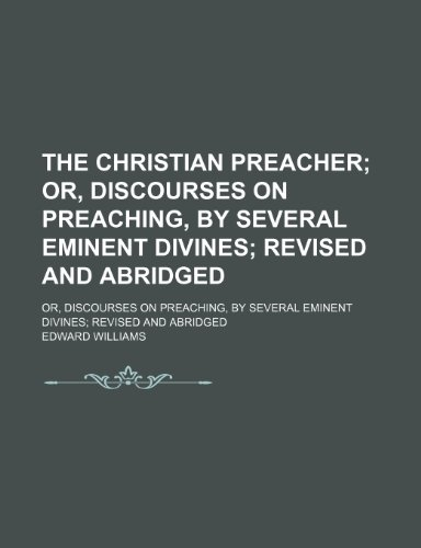The Christian Preacher; Or, Discourses on Preaching, by Several Eminent Divines Revised and Abridged. Or, Discourses on Preaching, by Several Eminent Divines Revised and Abridged (9780217344982) by Edward Williams