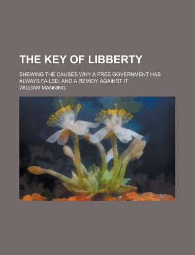 9780217353915: The Key of Libberty; Shewing the Causes Why a Free Government Has Always Failed, and a Remidy Against It