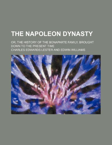 9780217358279: The Napoleon Dynasty; Or, the History of the Bonaparte Family. Brought Down to the Present Time