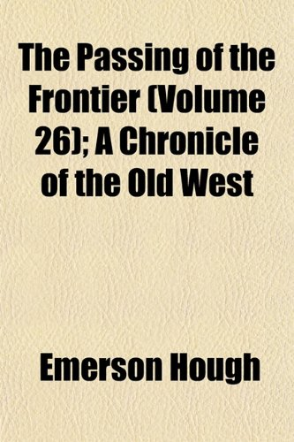 The Passing of the Frontier (Volume 26); A Chronicle of the Old West (0217359116) by Hough, Emerson