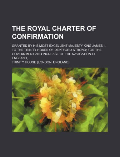 9780217369428: The Royal Charter of Confirmation; Granted by His Most Excellent Majesty King James II. to the Trinity-House of Deptford-Strond; For the