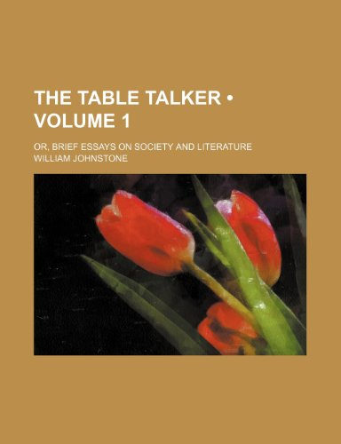 The Table Talker (Volume 1); Or, Brief Essays on Society and Literature (0217373909) by Johnstone, Iain; Johnstone, William