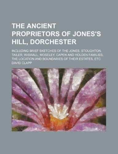 9780217377683: The Ancient Proprietors of Jones's Hill, Dorchester; Including Brief Sketches of the Jones, Stoughton, Tailer, Wiswall, Moseley, Capen and Holden ... Location and Boundaries of Their Estates, Etc