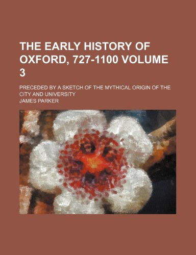 9780217383691: The early history of Oxford, 727-1100; preceded by a sketch of the mythical origin of the city and university Volume 3