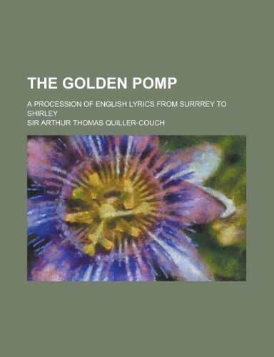 The golden pomp; a procession of English lyrics from Surrrey to Shirley (0217386644) by Quiller-Couch, Sir Arthur Thomas
