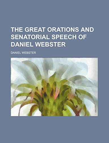 9780217387040: The Great Orations and Senatorial Speech of Daniel Webster