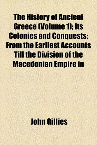The History of Ancient Greece (Volume 1); Its Colonies and Conquests From the Earliest Accounts Till the Division of the Macedonian Empire in the ... of Literature, Philosophy, and the Fine Arts (0217388981) by John Gillies