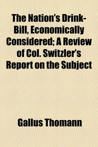 9780217393591: The Nation's Drink-Bill, Economically Considered; A Review of Col. Switzler's Report on the Subject