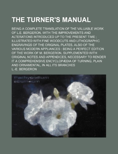 9780217400411: The Turner's Manual; Being a Complete Translation of the Valuable Work of L.e. Bergeron, With the Improvements and Alterations Introduced up to the ... of the Original Plates, Also of the