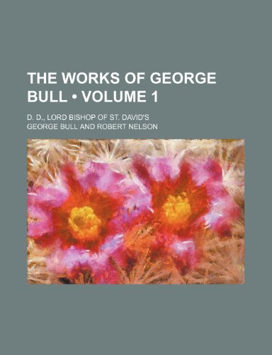 The Works of George Bull (Volume 1); D. D., Lord Bishop of St. David's (0217402682) by Bull, George