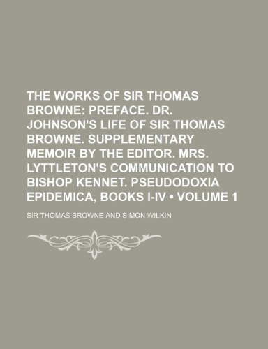 9780217403689: The Works of Sir Thomas Browne (Volume 1); Preface. Dr. Johnson's Life of Sir Thomas Browne. Supplementary Memoir by the Editor. Mrs. Lyttleton's Comm