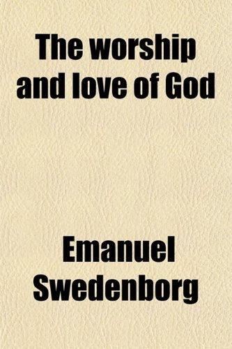 9780217404600: The Worship and Love of God; A Revised and Comleted Translation Including the Third Part Now First Published and Translated Into English From the ... of the Author [I.e. Emanuel Swedenborg]