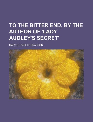 To the bitter end, by the author of 'Lady Audley's secret' (9780217406949) by Braddon, Mary Elizabeth