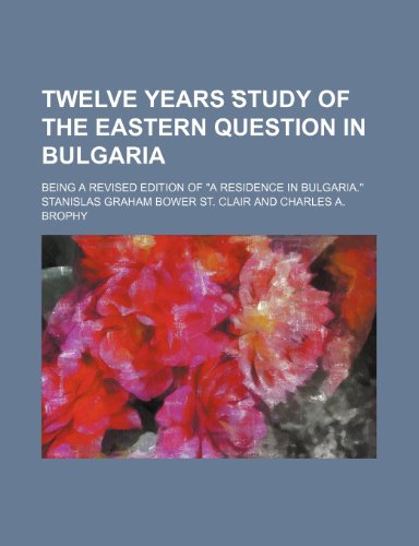 9780217412414: Twelve years ?study of the Eastern question in Bulgaria; Being a revised edition of